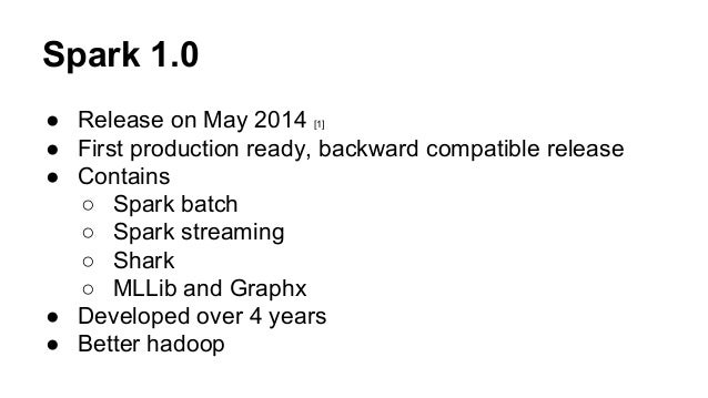Spark 1.0 ● Release on May 2014 [1] ● First production ready, backward compatible release ● Contains ○ Spark batch ○ Spark...