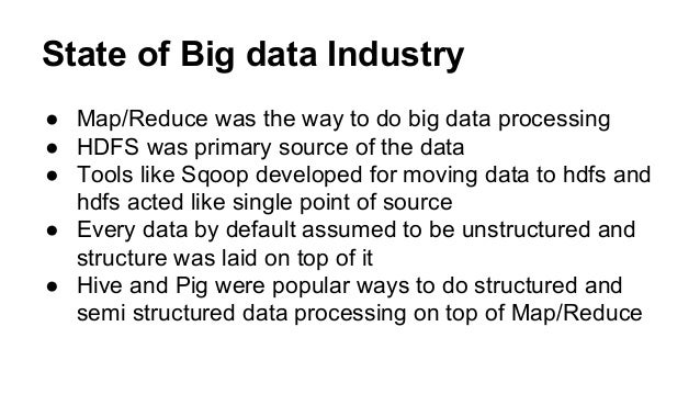State of Big data Industry ● Map/Reduce was the way to do big data processing ● HDFS was primary source of the data ● Tool...