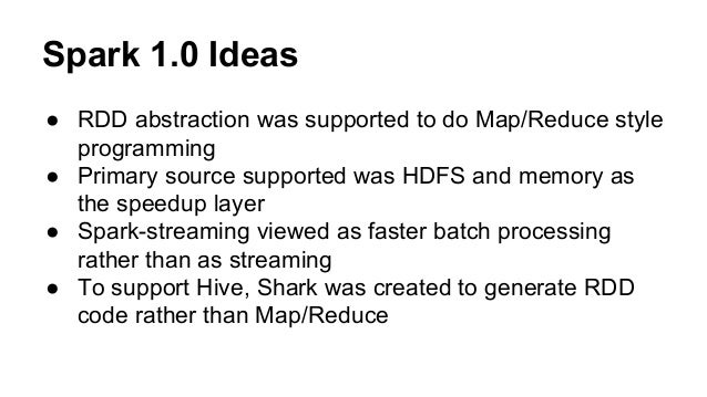 Spark 1.0 Ideas ● RDD abstraction was supported to do Map/Reduce style programming ● Primary source supported was HDFS and...