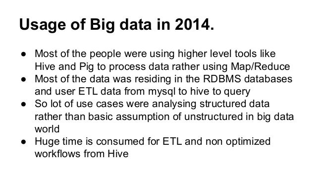 Usage of Big data in 2014. ● Most of the people were using higher level tools like Hive and Pig to process data rather usi...