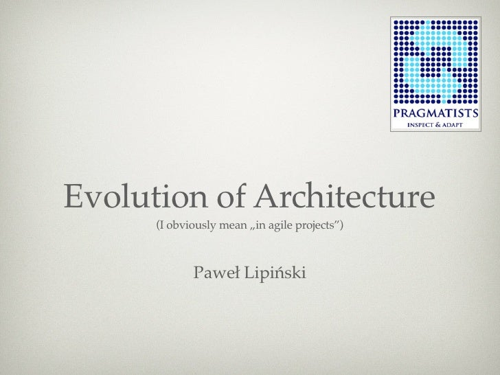 """Evolution of Architecture       (I obviously mean """"in agile projects"""")                 Paweł Lipiński"""