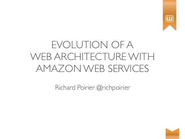 EVOLUTION OF AWEB ARCHITECTURE WITH AMAZON WEB SERVICES    Richard Poirier @richpoirier