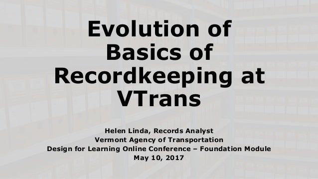 Evolution of Basics of Recordkeeping at VTrans Helen Linda, Records Analyst Vermont Agency of Transportation Design for Le...