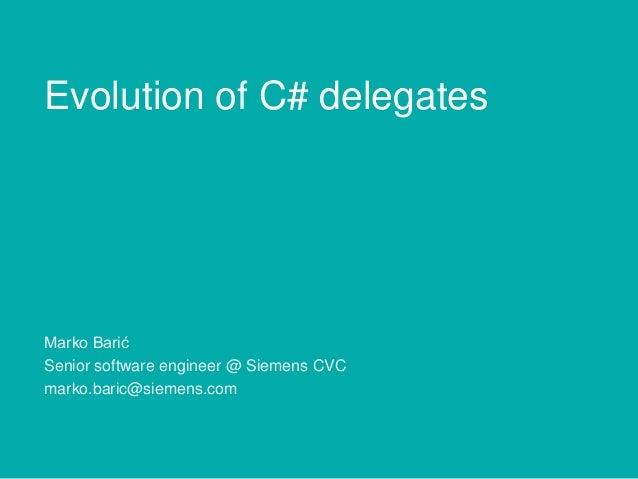 Evolution of C# delegates  Marko Barić Senior software engineer @ Siemens CVC marko.baric@siemens.com