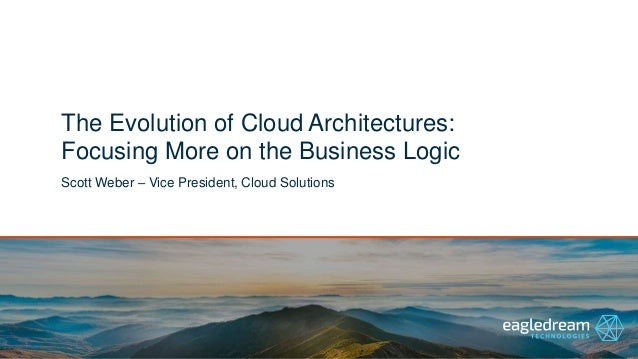 The Evolution of Cloud Architectures: Focusing More on the Business Logic Scott Weber – Vice President, Cloud Solutions