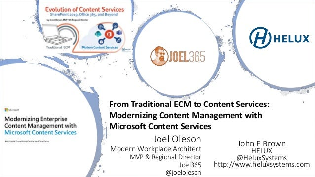 Joel Oleson Modern Workplace Architect MVP & Regional Director Joel365 @joeloleson From Traditional ECM to Content Service...