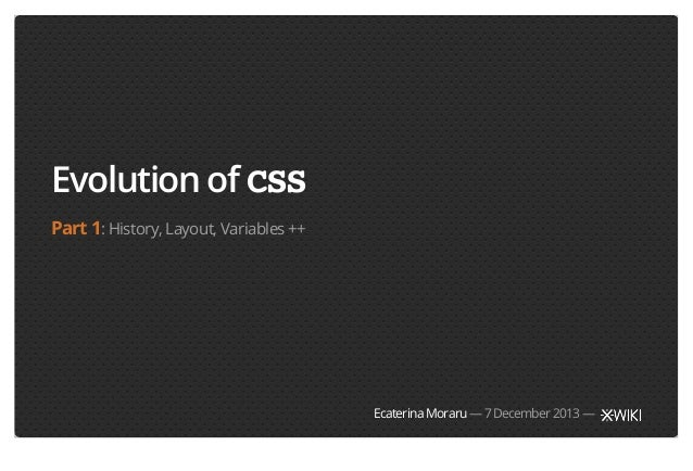 Evolution of CSS Part 1: History, Layout, Variables ++  Ecaterina Moraru — 7 December 2013 —