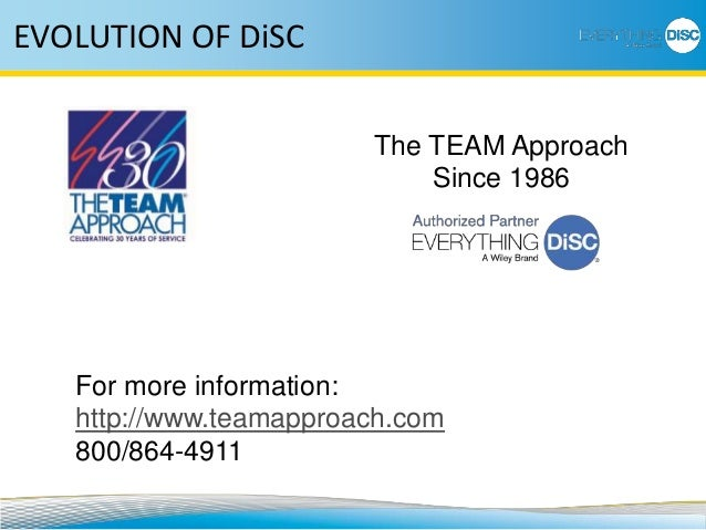 EVOLUTION OF DiSC The TEAM Approach Since 1986 For more information: http://www.teamapproach.com 800/864-4911