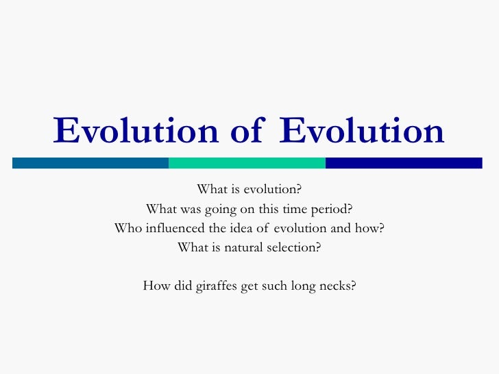Evolution of Evolution                What is evolution?       What was going on this time period?   Who influenced the id...
