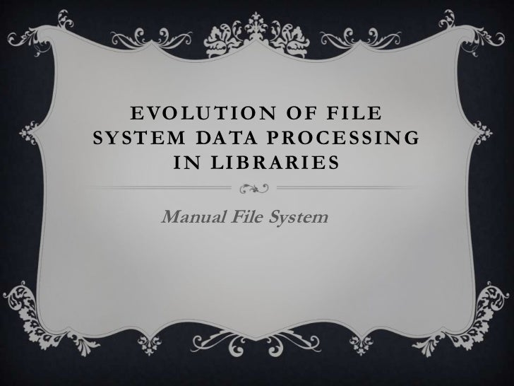 E VO L U TI O N O F F I L ESY STEM DA TA P RO C E S SI NG        IN LIBRARIES      Manual File System