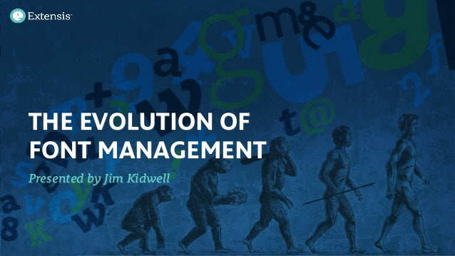 THE EVOLUTION OF FONT MANAGEMENT Presented by Jim Kidwell