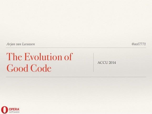 Arjan van Leeuwen The Evolution of Good Code ACCU 2014 @avl7771