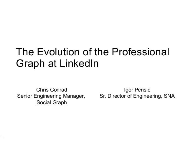 The Evolution of the ProfessionalGraph at LinkedIn        Chris Conrad                     Igor PerisicSenior Engineering ...
