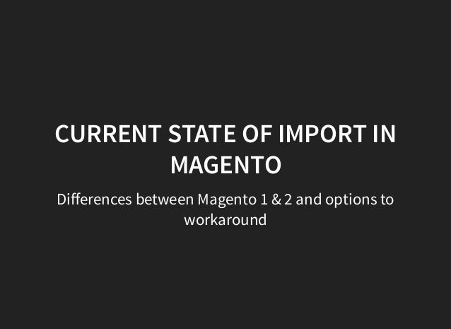 CURRENT STATE OF IMPORT IN MAGENTO Differences between Magento 1 & 2 and options to workaround