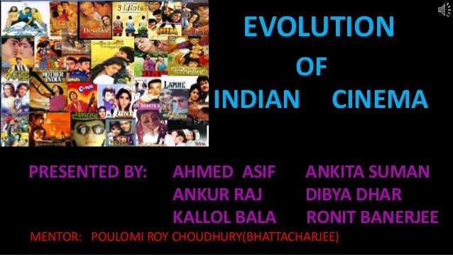 EVOLUTION OF INDIAN CINEMA PRESENTED BY: AHMED ASIF ANKITA SUMAN ANKUR RAJ DIBYA DHAR KALLOL BALA RONIT BANERJEE MENTOR: P...