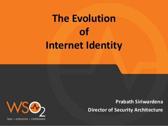 The Evolution of Internet Identity Prabath Siriwardena Director of Security Architecture