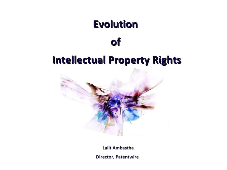 Evolution  of  Intellectual Property Rights Lalit Ambastha Director, Patentwire