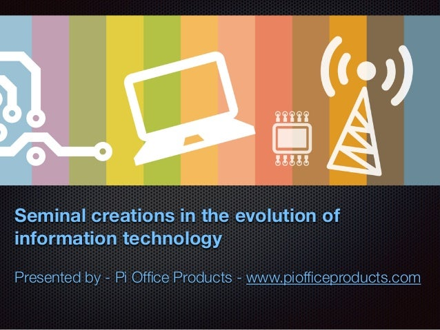 Seminal creations in the evolution of information technology Presented by - Pi Office Products - www.piofficeproducts.com