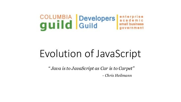 "Evolution of JavaScript "" Java is to JavaScript as Car is to Carpet"" - Chris Heilmann"