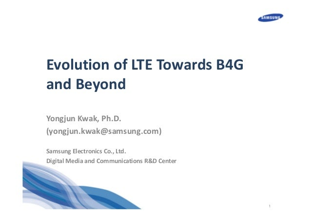 1 Evolution of LTE Towards B4G  and Beyond Yongjun Kwak, Ph.D. (yongjun.kwak@samsung.com) Samsung Electronics Co., Ltd. Di...