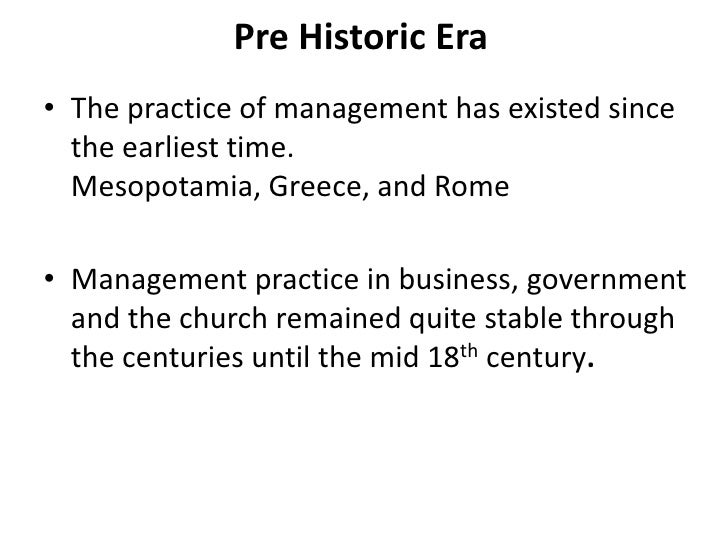 Pre Historic Era • The practice of management has existed since   the earliest time.   Mesopotamia, Greece, and Rome  • Ma...