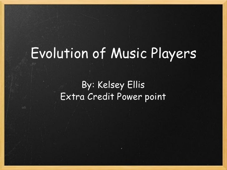 Evolution of Music Players By: Kelsey Ellis Extra Credit Power point