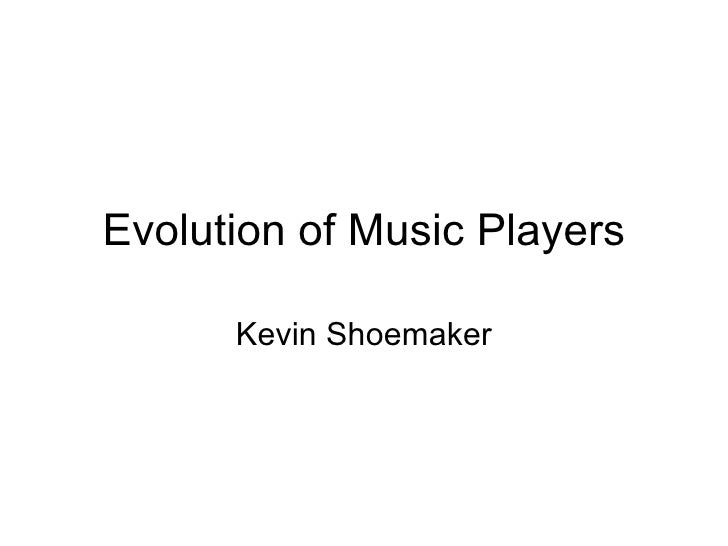 Evolution of Music Players      Kevin Shoemaker