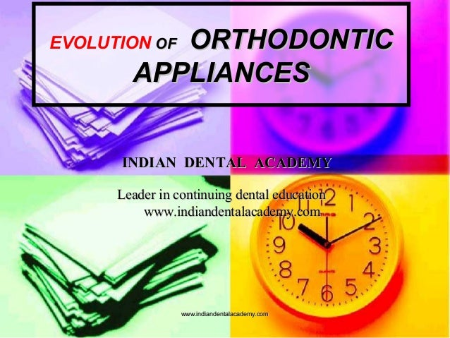 EVOLUTION OFOF ORTHODONTICORTHODONTIC APPLIANCESAPPLIANCES INDIAN DENTAL ACADEMYINDIAN DENTAL ACADEMY Leader in continuing...