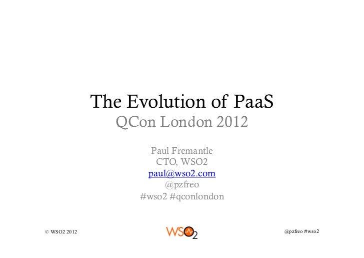 The Evolution of PaaS                QCon London 2012                     Paul Fremantle                      CTO, WSO2   ...