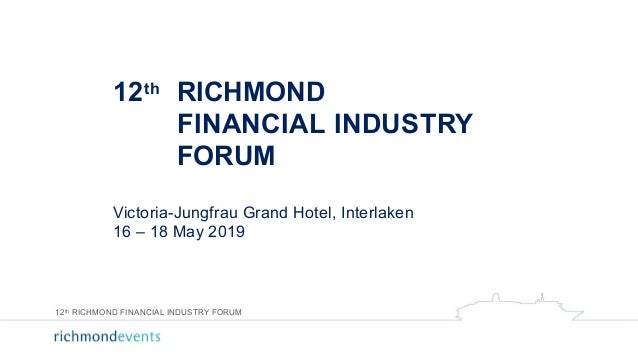 12th RICHMOND FINANCIAL INDUSTRY FORUM Victoria-Jungfrau Grand Hotel, Interlaken 16 – 18 May 2019 12th RICHMOND FINANCIAL ...