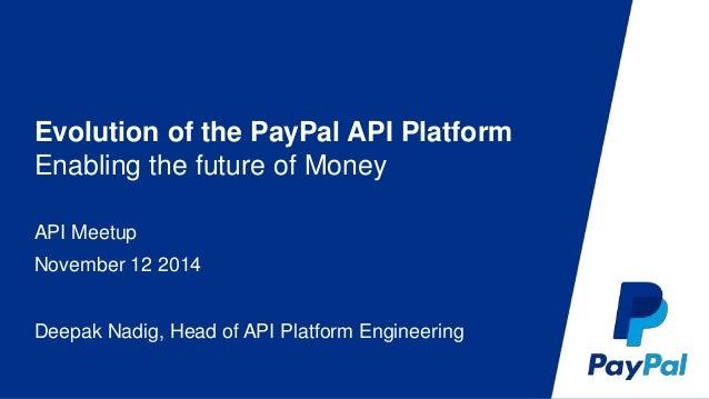 Evolution of the PayPal API Platform  Enabling the future of Money  API Meetup  November 12 2014  Deepak Nadig, Head of AP...