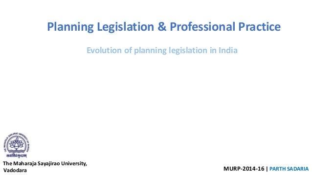 The Maharaja Sayajirao University, Vadodara MURP-2014-16 | PARTH SADARIA Planning Legislation & Professional Practice Evol...