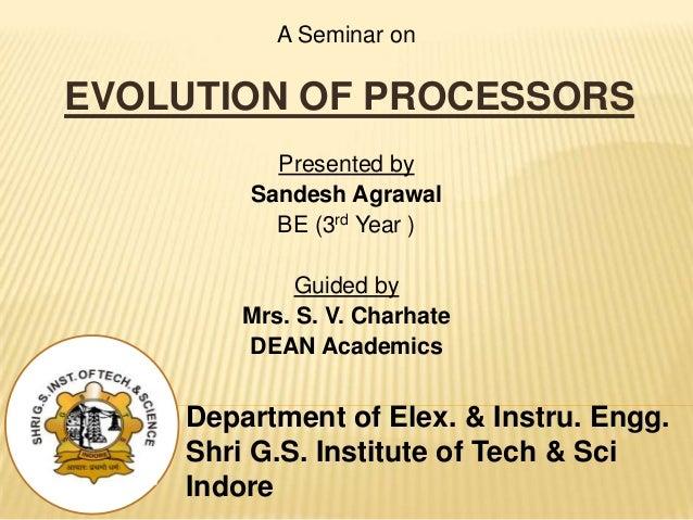 Department of Elex. & Instru. Engg. Shri G.S. Institute of Tech & Sci Indore A Seminar on EVOLUTION OF PROCESSORS Presente...