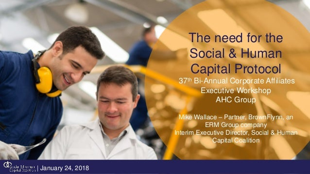 The need for the Social & Human Capital Protocol 37th Bi-Annual Corporate Affiliates Executive Workshop AHC Group Mike Wal...