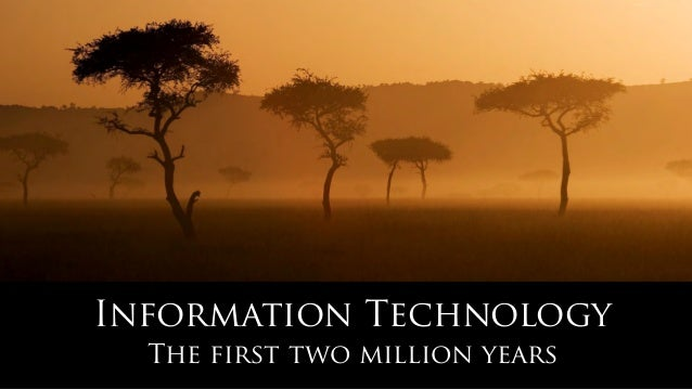 Information Technology The first two million years