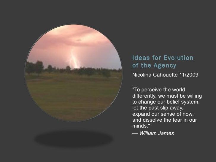 "Ideas for Evolution of the Agency <ul><li>Nicolina Cahouette 11/2009 </li></ul><ul><li>""To perceive the world differe..."