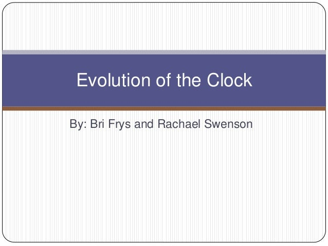 By: Bri Frys and Rachael Swenson Evolution of the Clock
