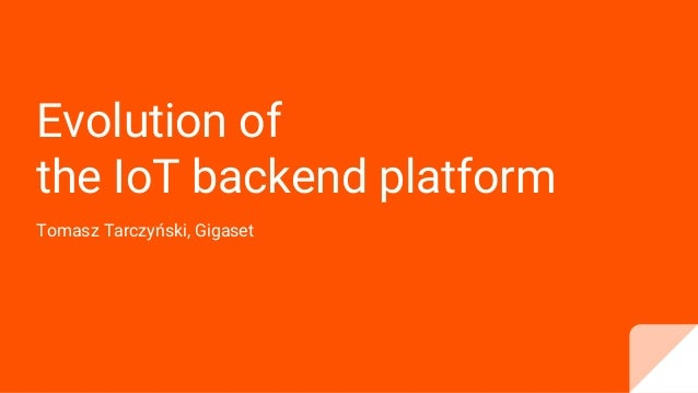 Evolution of the IoT backend platform Tomasz Tarczyński, Gigaset