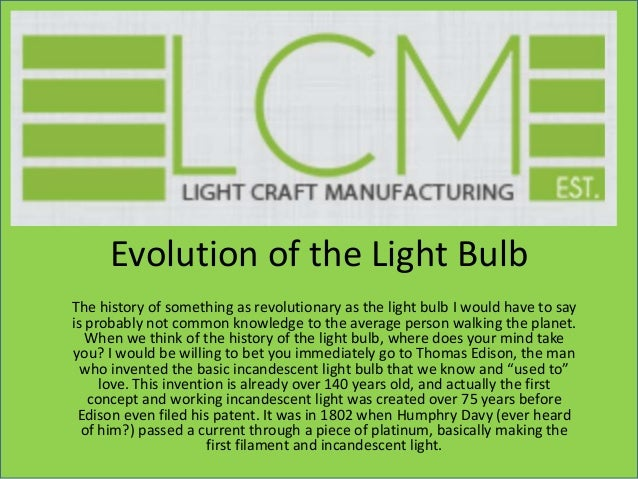 Evolution of the Light Bulb The history of something as revolutionary as the light bulb I would have to say is probably no...