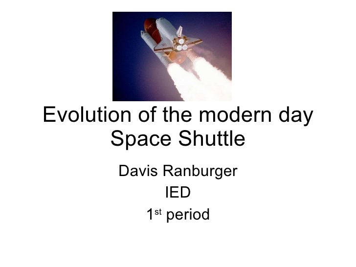 Evolution of the modern day Space Shuttle Davis Ranburger IED 1 st  period