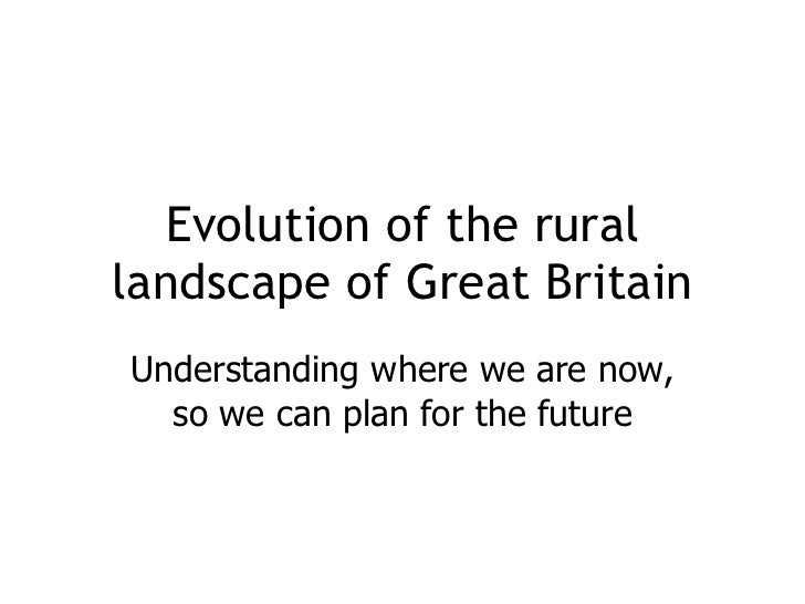Understanding where we are now, so we can plan for the future Evolution of the rural landscape of Great Britain
