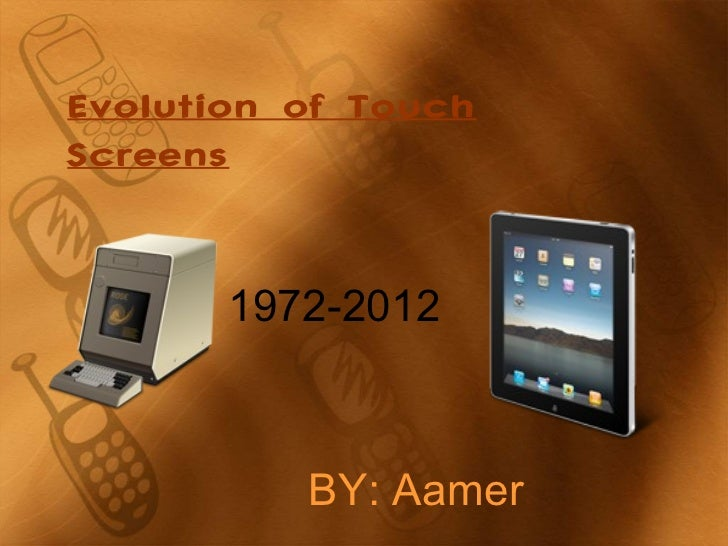 Evolution of TouchScreens       1972-2012          BY: Aamer