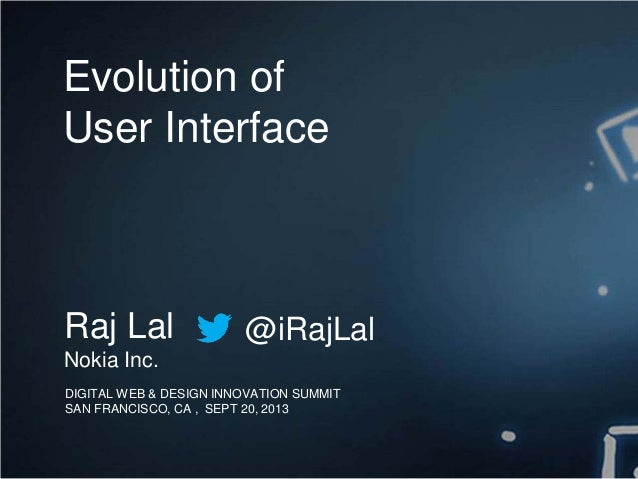 DIGITAL WEB & DESIGN INNOVATION SUMMIT SAN FRANCISCO, CA , SEPT 20, 2013 Evolution of User Interface Raj Lal Nokia Inc. @i...