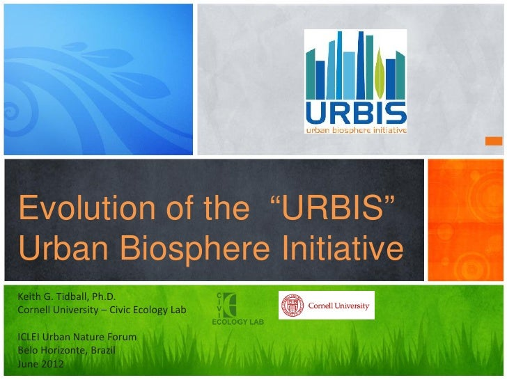 "Evolution of the ""URBIS""Urban Biosphere InitiativeKeith G. Tidball, Ph.D.Cornell University – Civic Ecology LabICLEI Urban..."