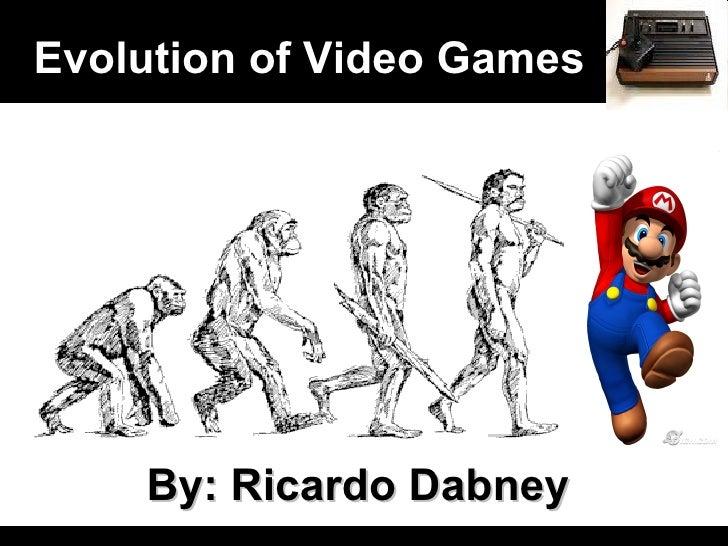 Evolution of Video Games By: Ricardo Dabney