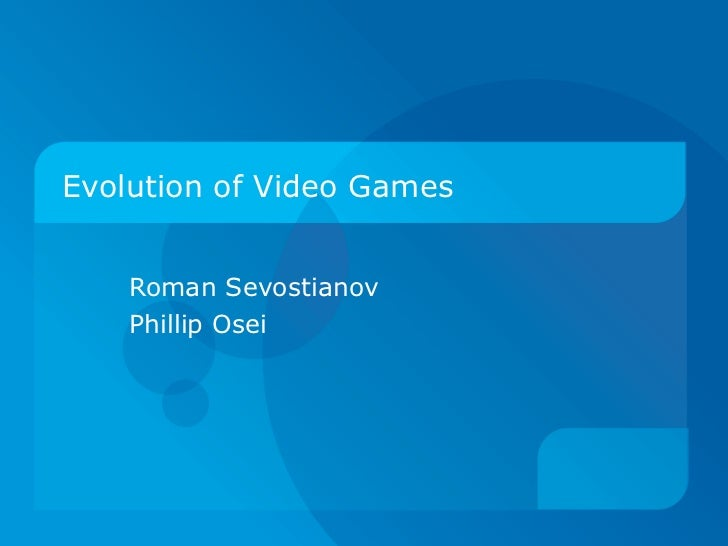 Evolution of video games evolution of video games roman sevostianov phillip osei toneelgroepblik