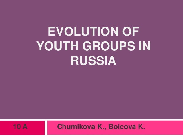 EVOLUTION OF YOUTH GROUPS IN RUSSIA 10 A Chumikova K., Boicova K.