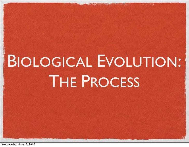 BIOLOGICAL EVOLUTION:         THE PROCESS   Wednesday, June 2, 2010