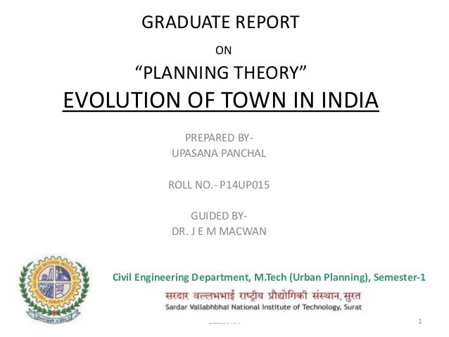 """GRADUATE REPORT ON """"PLANNING THEORY"""" EVOLUTION OF TOWN IN INDIA PREPARED BY- UPASANA PANCHAL ROLL NO.- P14UP015 GUIDED BY-..."""