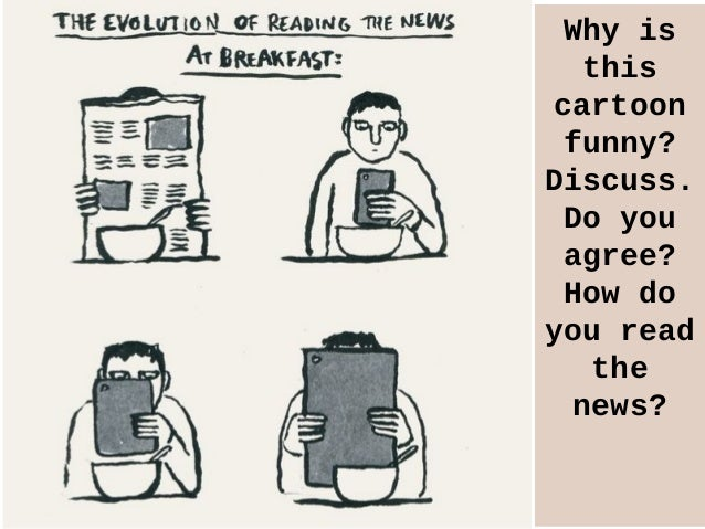 Why is this cartoon funny? Discuss. Do you agree? How do you read the news?